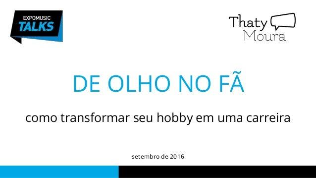 DE OLHO NO FÃ como transformar seu hobby em uma carreira setembro de 2016