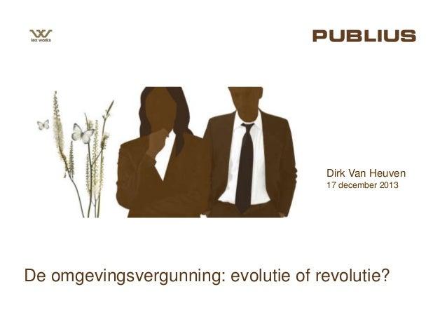 Dirk Van Heuven 17 december 2013  De omgevingsvergunning: evolutie of revolutie?