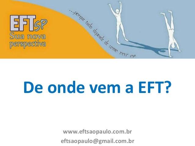 De onde vem a EFT?  www.eftsaopaulo.com.br  eftsaopaulo@gmail.com.br