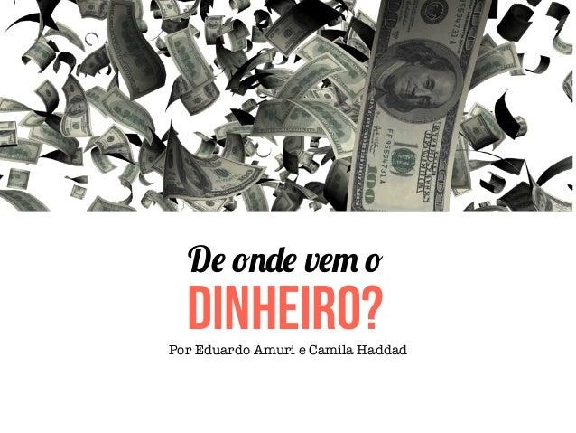 De onde vem o  DINHEIRO?Por Eduardo Amuri e Camila Haddad