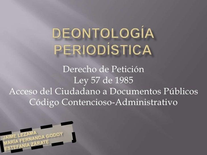 Deontología Periodística<br />Derecho de Petición<br />Ley 57 de 1985<br />Acceso del Ciudadano a Documentos Públicos<br /...
