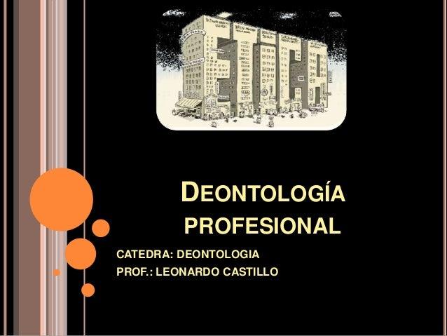 DEONTOLOGÍA PROFESIONAL CATEDRA: DEONTOLOGIA PROF.: LEONARDO CASTILLO