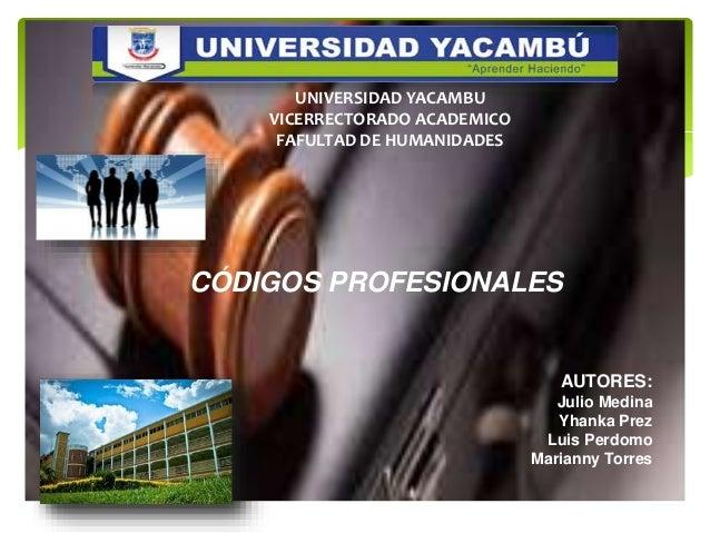 CÓDIGOS PROFESIONALES UNIVERSIDAD YACAMBU VICERRECTORADO ACADEMICO FAFULTAD DE HUMANIDADES AUTORES: Julio Medina Yhanka Pr...