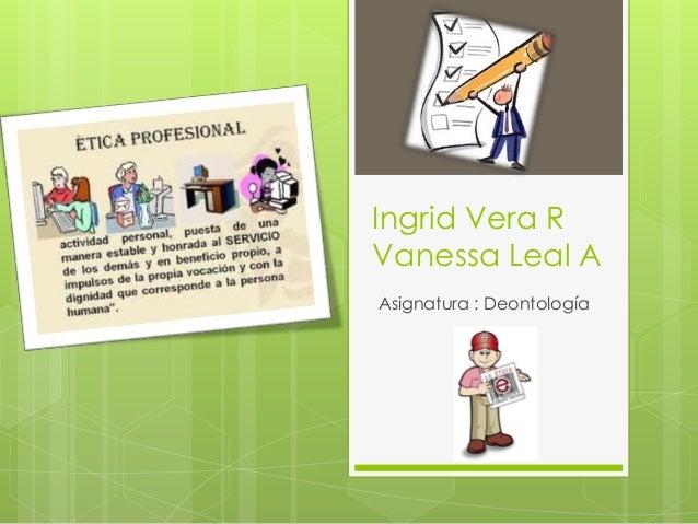 Ingrid Vera R Vanessa Leal A Asignatura : Deontología