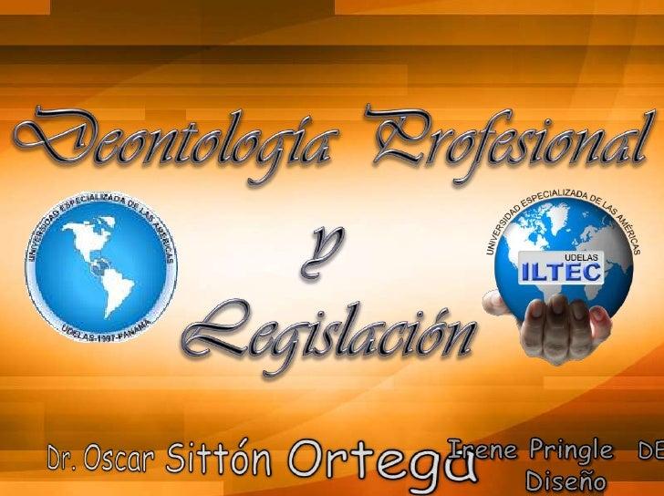 Deontología Profesional y Legislación<br />Irene Pringle  DEV<br />Diseño<br />Dr. Oscar Sittón Ortega<br />