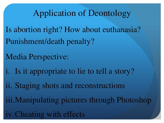 deontology and euthanasia In the euthanasia issue as deontology would argue it is the steps that are taken that judges whether an action is right from wrong.