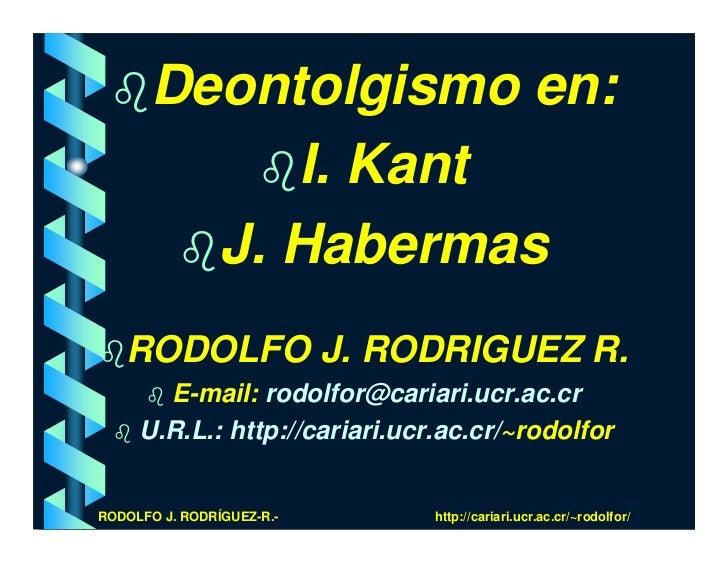 Deontolgismo en:             I. Kant          J. Habermas    RODOLFO J. RODRIGUEZ R.        E-mail: rodolfor@cariari.ucr.a...