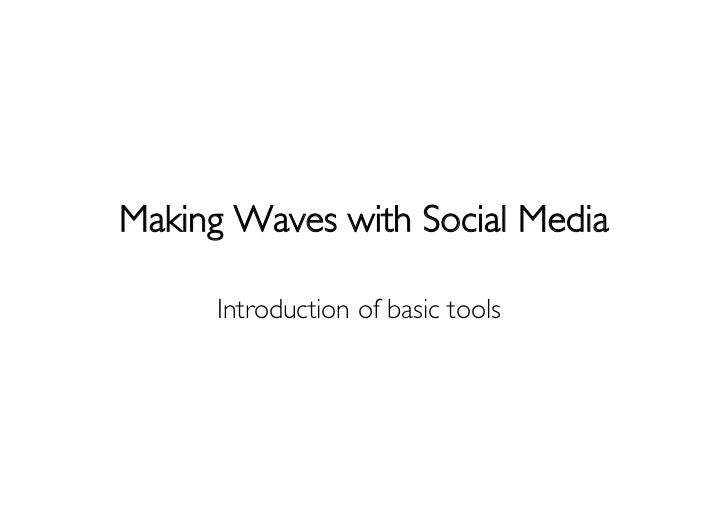 Making Waves with Social Media     Introduction of basic tools
