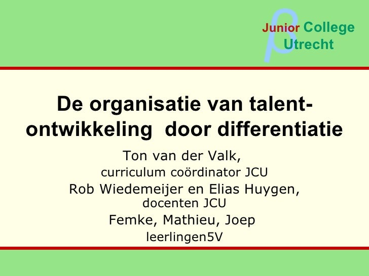 De organisatie van talent-ontwikkeling  door differentiatie Ton van der Valk,  curriculum coördinator JCU Rob Wiedemeijer ...