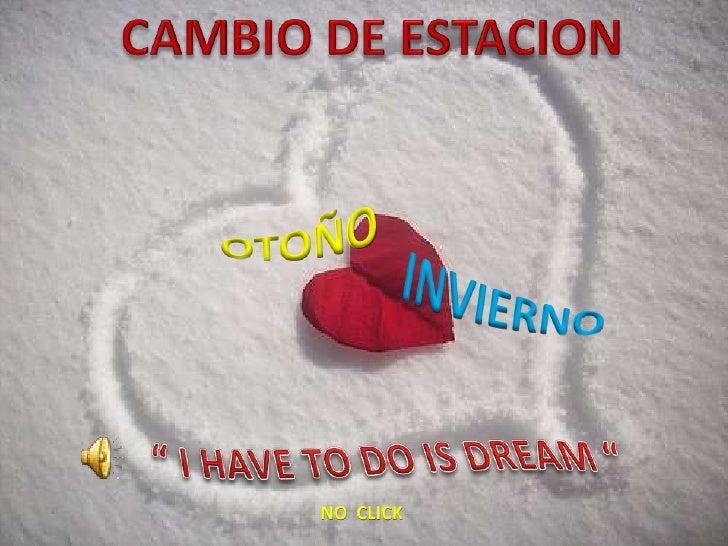 """CAMBIO DE ESTACION OTOÑO INVIERNO """" I HAVE TO DO IS DREAM """" NO  CLICK"""