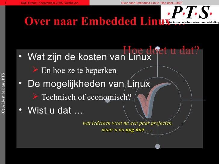 Over naar Embedded Linux  …  Hoe doet u dat? <ul><li>Wat zijn de kosten van Linux </li></ul><ul><ul><li>En hoe ze te beper...
