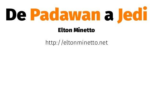 De Padawan a Jedi Elton Minetto http://eltonminetto.net