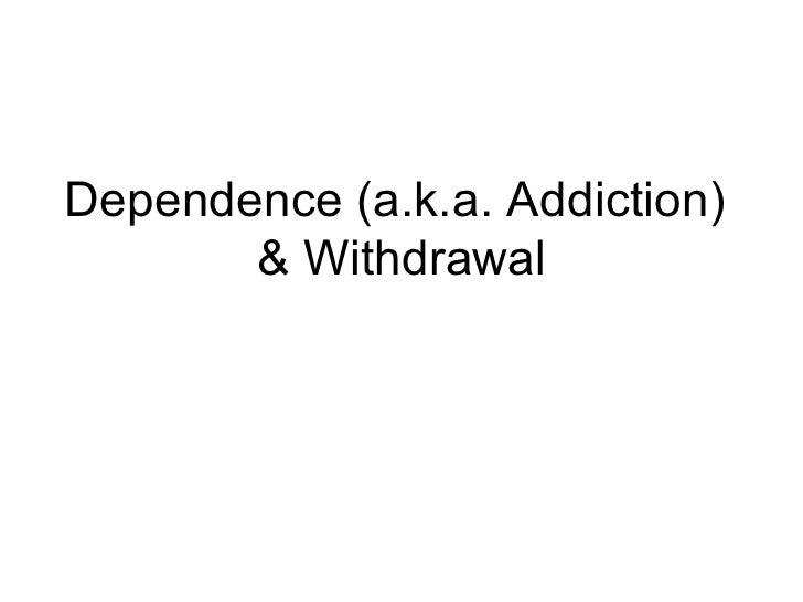 Dependence (a.k.a. Addiction)       & Withdrawal