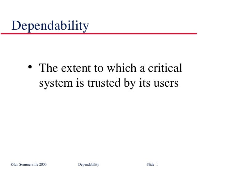 Dependability <ul><ul><li>The extent to which a critical system is trusted by its users </li></ul></ul>