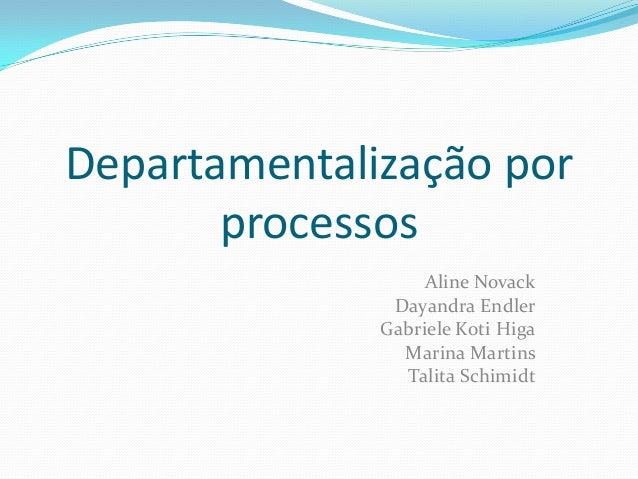 Departamentalização por processos Aline Novack Dayandra Endler Gabriele Koti Higa Marina Martins Talita Schimidt