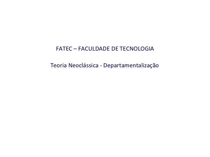 FATEC – FACULDADE DE TECNOLOGIA   Teoria Neoclássica - Departamentalização