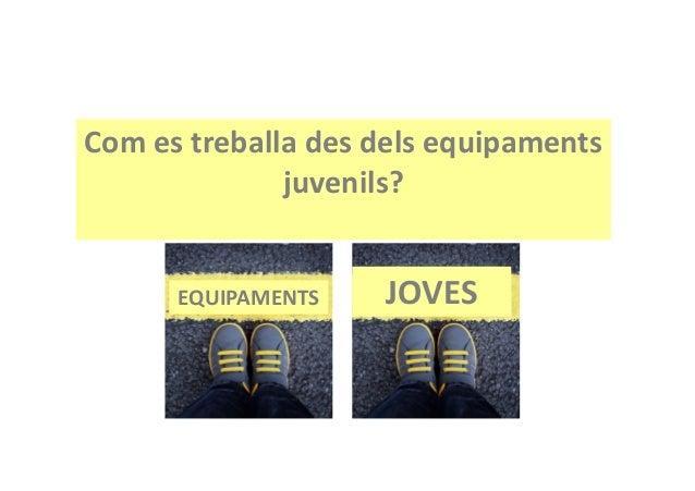 Com es treballa des dels equipaments juvenils? L'Experiència de l'Espai Jove La Fontana www.lafontana.org