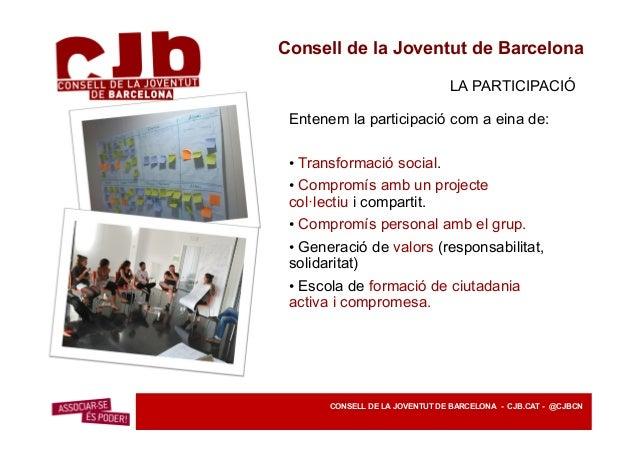 Consell de la Joventut de Barcelona LA PARTICIPACIÓ La base social del CJB són les associacions juvenils de la ciutat, on ...
