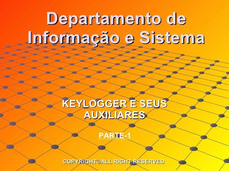 Departamento de Informação e Sistema KEYLOGGER E SEUS AUXILIARES COPYRIGHT©ALL RIGHT RESERVED PARTE-1