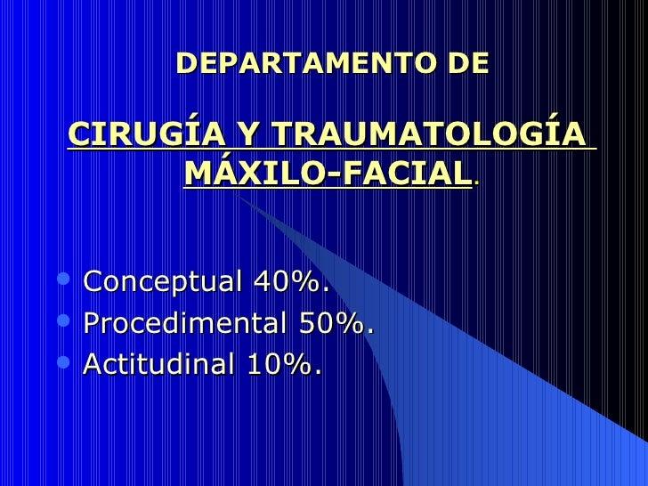 DEPARTAMENTO DE CIRUGÍA Y TRAUMATOLOGÍA  MÁXILO-FACIAL . <ul><li>Conceptual 40%. </li></ul><ul><li>Procedimental 50%. </li...