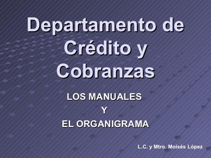 Departamento de Crédito y Cobranzas LOS MANUALES  Y  EL ORGANIGRAMA L.C. y Mtro. Moisés López