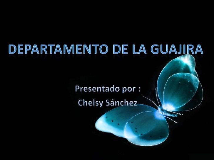 Departamento De La Guajira<br />Presentado por :<br />Chelsy Sánchez<br />