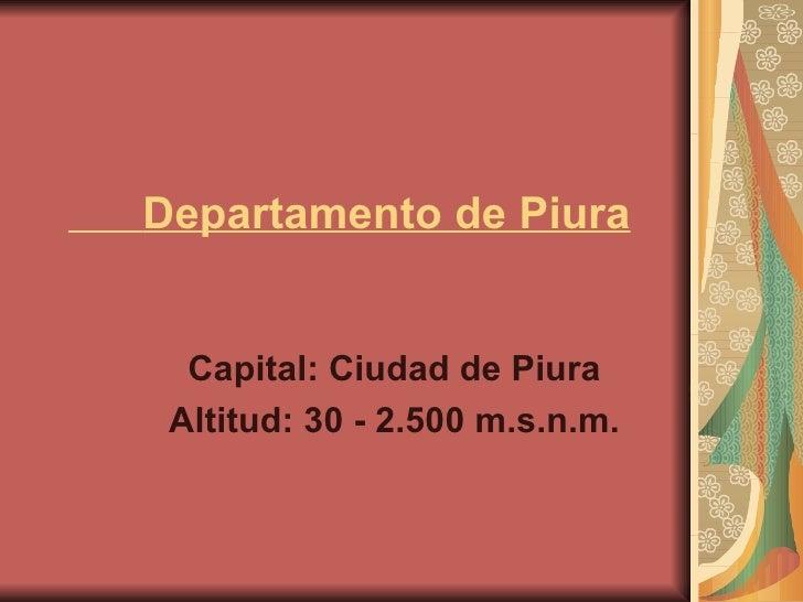 Departamento de Piura Capital: Ciudad de Piura  Altitud: 30 - 2.500 m.s.n.m.