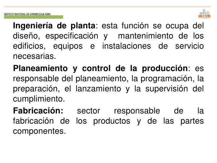 Ingeniería de planta: esta función se ocupa deldiseño, especificación y mantenimiento de losedificios, equipos e instalaci...