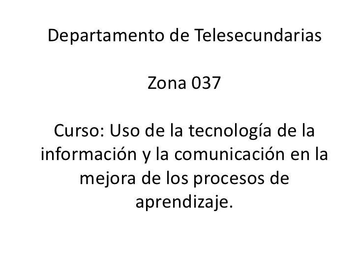 Departamento de TelesecundariasZona 037Curso: Uso de la tecnología de la información y la comunicación en la mejora de los...