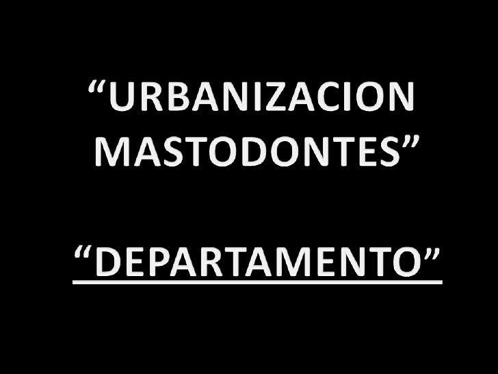 """URBANIZACION <br />MASTODONTES""<br />""DEPARTAMENTO""<br />"