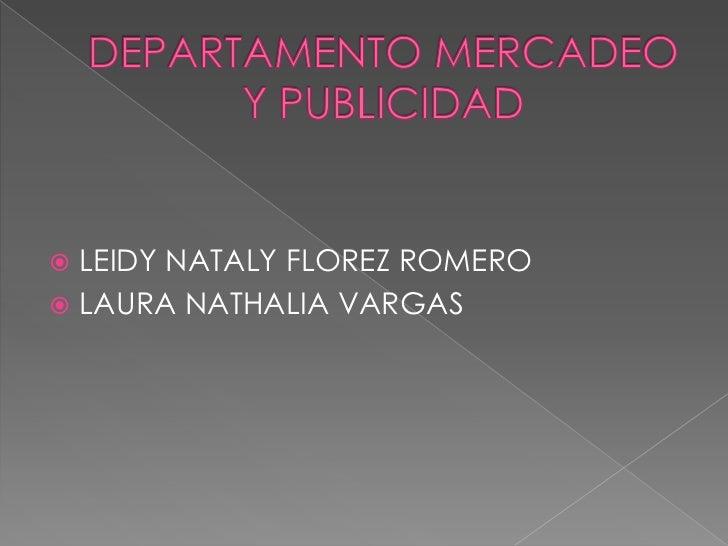 DEPARTAMENTO MERCADEO Y PUBLICIDAD<br />LEIDY NATALY FLOREZ ROMERO<br />LAURA NATHALIA VARGAS<br />