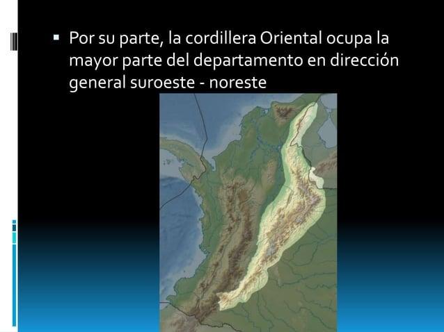  Por su parte, la cordillera Oriental ocupa la mayor parte del departamento en dirección general suroeste - noreste