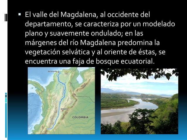  El valle del Magdalena, al occidente del departamento, se caracteriza por un modelado plano y suavemente ondulado; en la...
