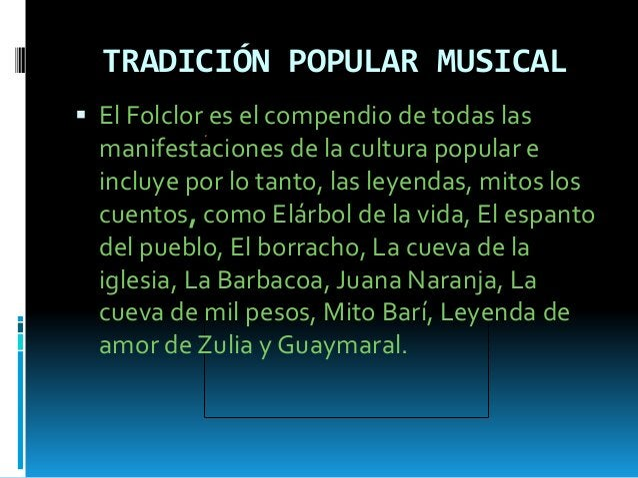 TRADICIÓN POPULAR MUSICAL  El Folclor es el compendio de todas las manifestaciones de la cultura popular e incluye por lo...