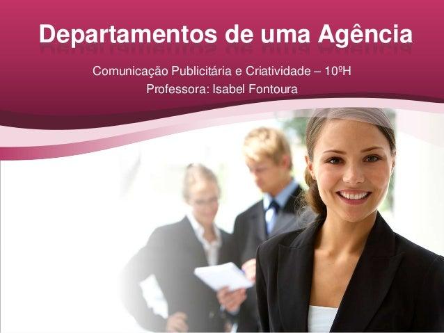 Departamentos de uma Agência    Comunicação Publicitária e Criatividade – 10ºH            Professora: Isabel Fontoura