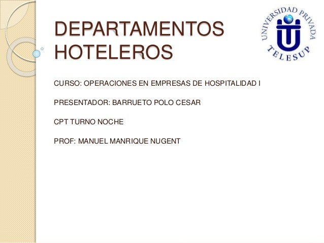 DEPARTAMENTOS  HOTELEROS  CURSO: OPERACIONES EN EMPRESAS DE HOSPITALIDAD I  PRESENTADOR: BARRUETO POLO CESAR  CPT TURNO NO...