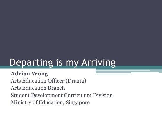 Departing is my ArrivingAdrian WongArts Education Officer (Drama)Arts Education BranchStudent Development Curriculum Divis...