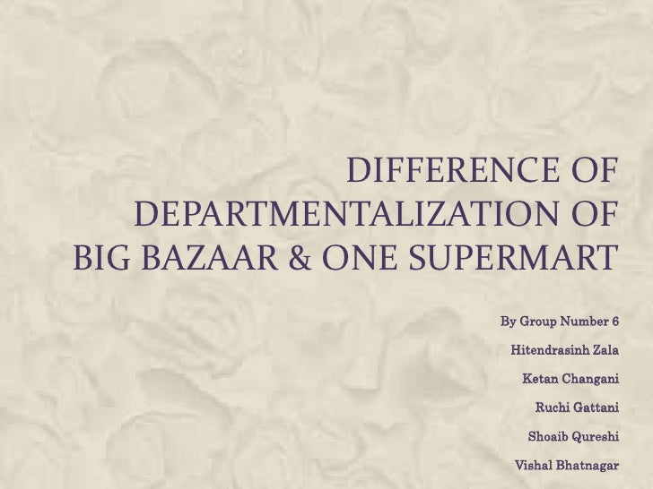 DIFFERENCE OF   DEPARTMENTALIZATION OFBIG BAZAAR & ONE SUPERMART                     By Group Number 6                    ...