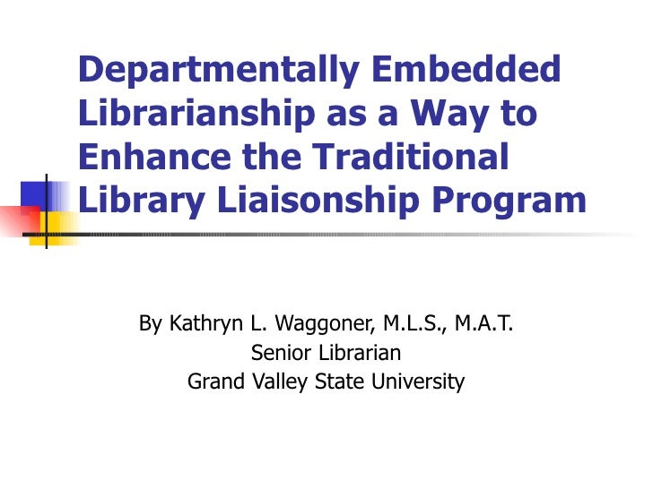 Departmentally Embedded Librarianship as a Way to Enhance the Traditional Library Liaisonship Program By Kathryn L. Waggon...