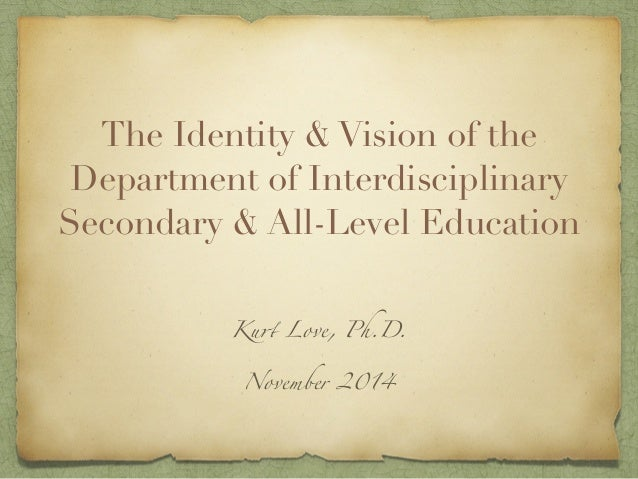 The Identity & Vision of the  Department of Interdisciplinary  Secondary & All-Level Education  Kurt Love, Ph.D.  November...