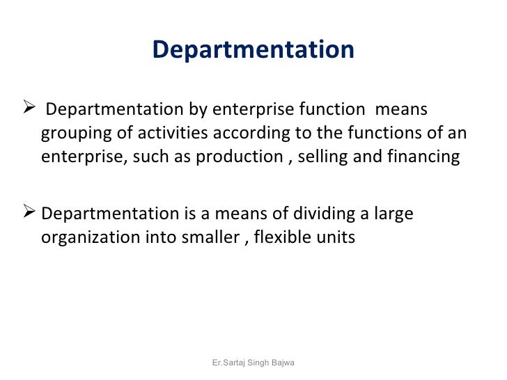 Departmentation <ul><li>Departmentation by enterprise function  means grouping of activities according to the functions of...