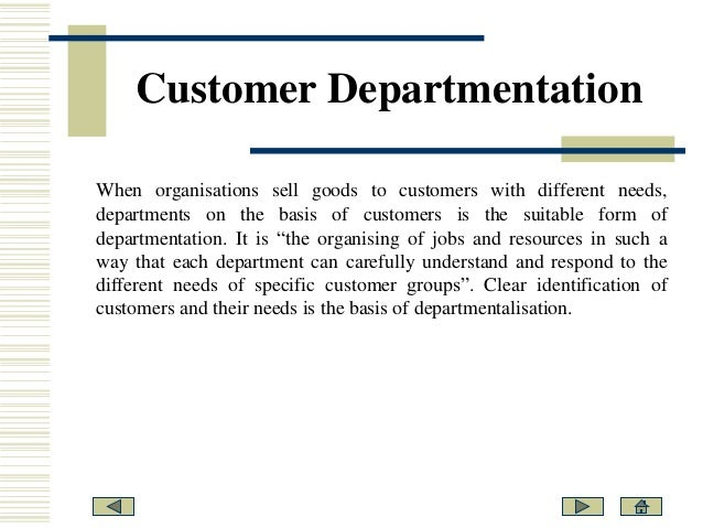 the process of departmentalization Product departmentalization organizes work and employees around the products or services the company produces for example, an automobile manufacturer might organize around the brands in its product line, while a clothing manufacturer might organize around women's clothing, men's clothing and children's clothing.