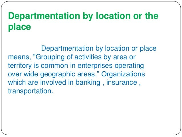 departmentation by location Departmentalization by location grouping is made with respect to geographical location this is applicable to organizations that span wide areas, or operate in many locations example: a worldwide chain of hotels will be grouped in accordance with their geographical profiles, such as those located in.