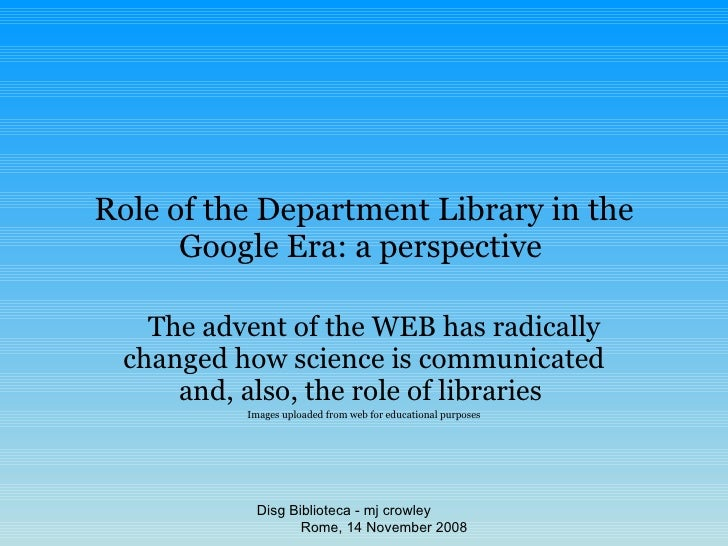 Role of the Department Library in the Google Era: a perspective   The advent of the WEB has radically changed how science ...