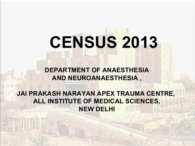 DEPARTMENT OF ANAESTHESIOLOGY CENSUS 2012 CENSUS 2013 DEPARTMENT OF ANAESTHESIA AND NEUROANAESTHESIA , JAI PRAKASH NARAYAN...