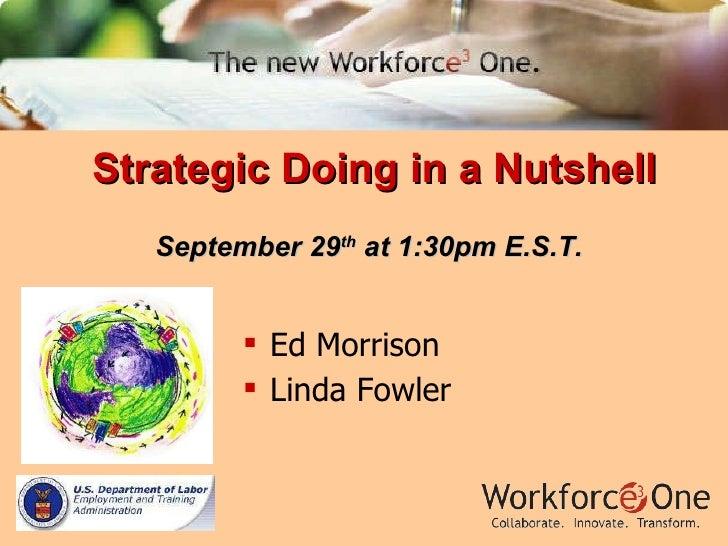 Strategic Doing in a Nutshell September 29 th  at 1:30pm E.S.T. <ul><li>Ed Morrison </li></ul><ul><li>Linda Fowler </li></ul>