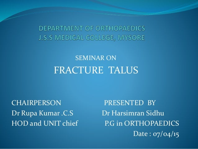 SEMINAR ON FRACTURE TALUS CHAIRPERSON PRESENTED BY Dr Rupa Kumar .C.S Dr Harsimran Sidhu HOD and UNIT chief P.G in ORTHOPA...