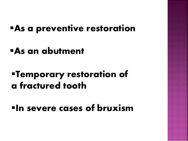 As a preventive restoration  As an abutment  Temporary restoration of  a fractured tooth  In severe cases of bruxism