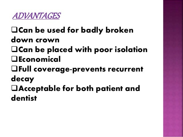 ADVANTAGES  Can be used for badly broken  down crown  Can be placed with poor isolation  Economical  Full coverage-pre...