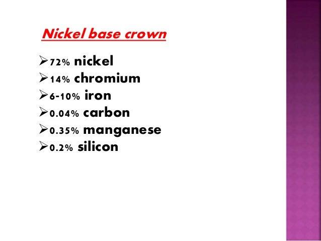 Nickel base crown  72% nickel  14% chromium  6-10% iron  0.04% carbon  0.35% manganese  0.2% silicon